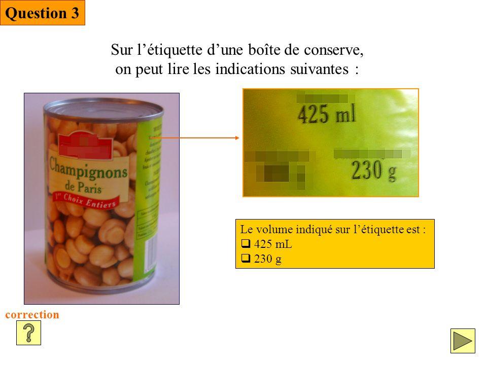 Question 3 Sur létiquette dune boîte de conserve, on peut lire les indications suivantes : correction Le volume indiqué sur létiquette est : 425 mL 230 g
