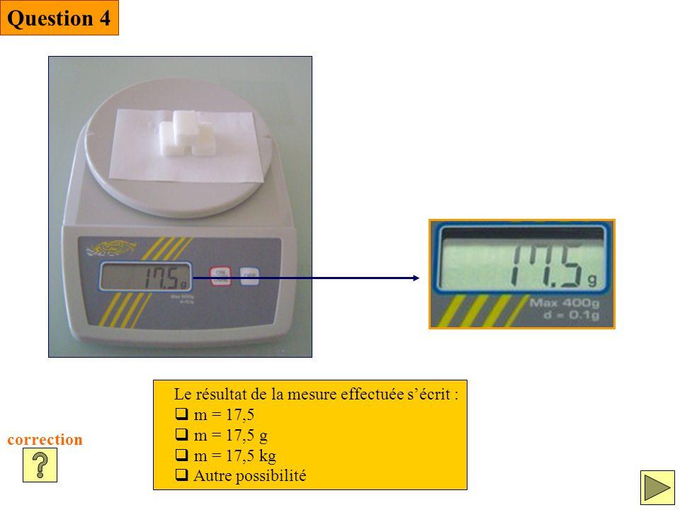 Question 4 correction Le résultat de la mesure effectuée sécrit : m = 17,5 m = 17,5 g m = 17,5 kg Autre possibilité