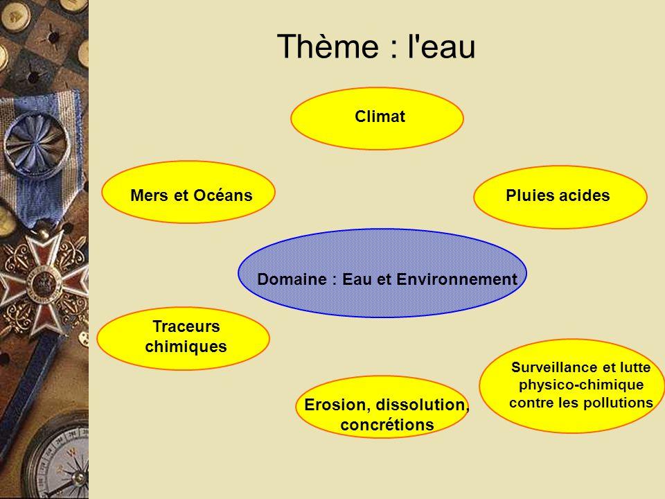 Thème : l eau Domaine : Eau et Environnement Mers et Océans Surveillance et lutte physico-chimique contre les pollutions Erosion, dissolution, concrétions Traceurs chimiques Pluies acides Climat
