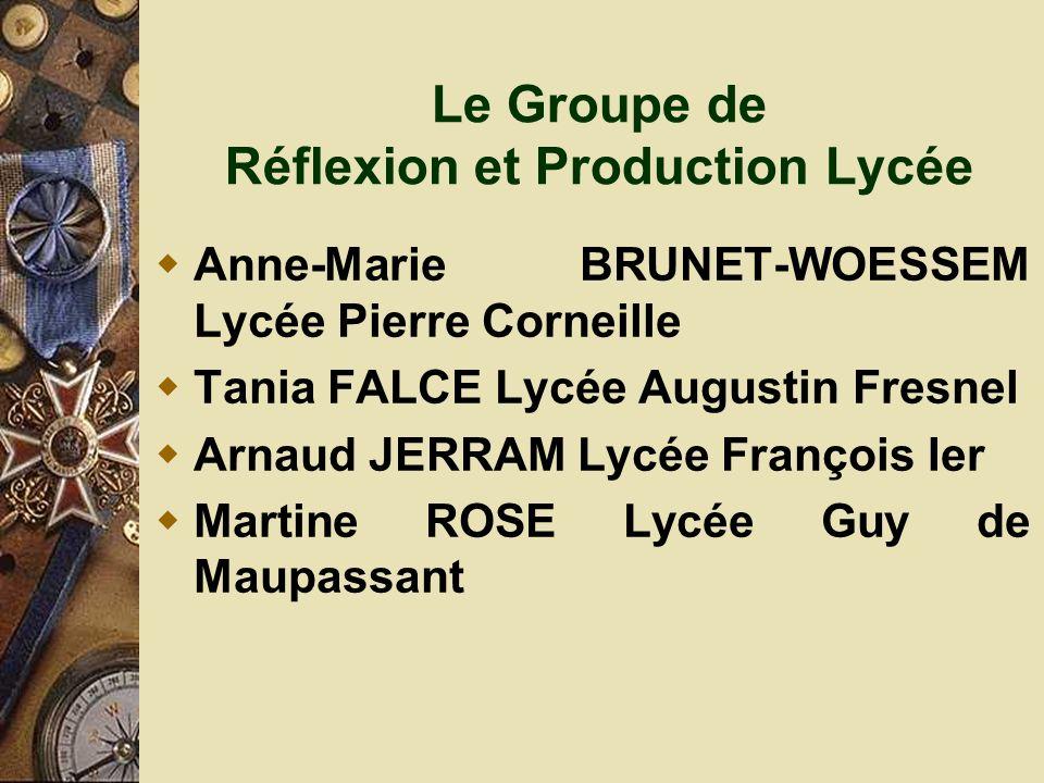 Le Groupe de Réflexion et Production Lycée Anne-Marie BRUNET-WOESSEM Lycée Pierre Corneille Tania FALCE Lycée Augustin Fresnel Arnaud JERRAM Lycée François Ier Martine ROSE Lycée Guy de Maupassant