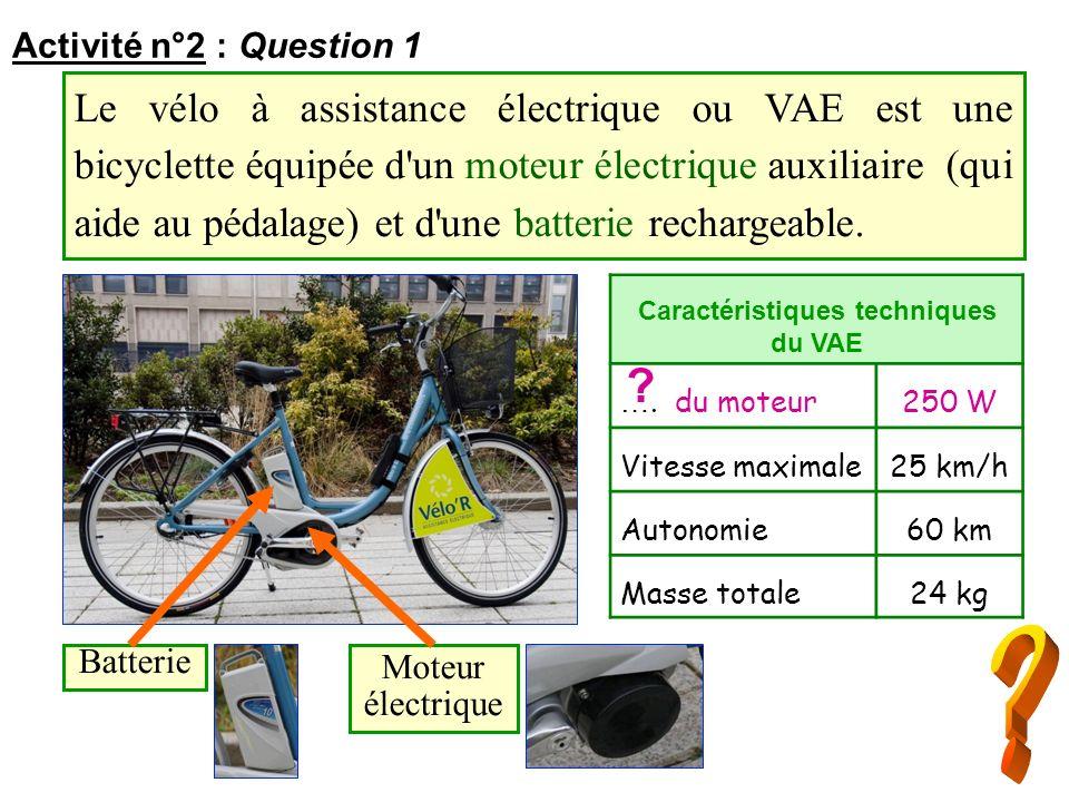 Activité n°2 : Question 1 Le vélo à assistance électrique ou VAE est une bicyclette équipée d'un moteur électrique auxiliaire (qui aide au pédalage) e