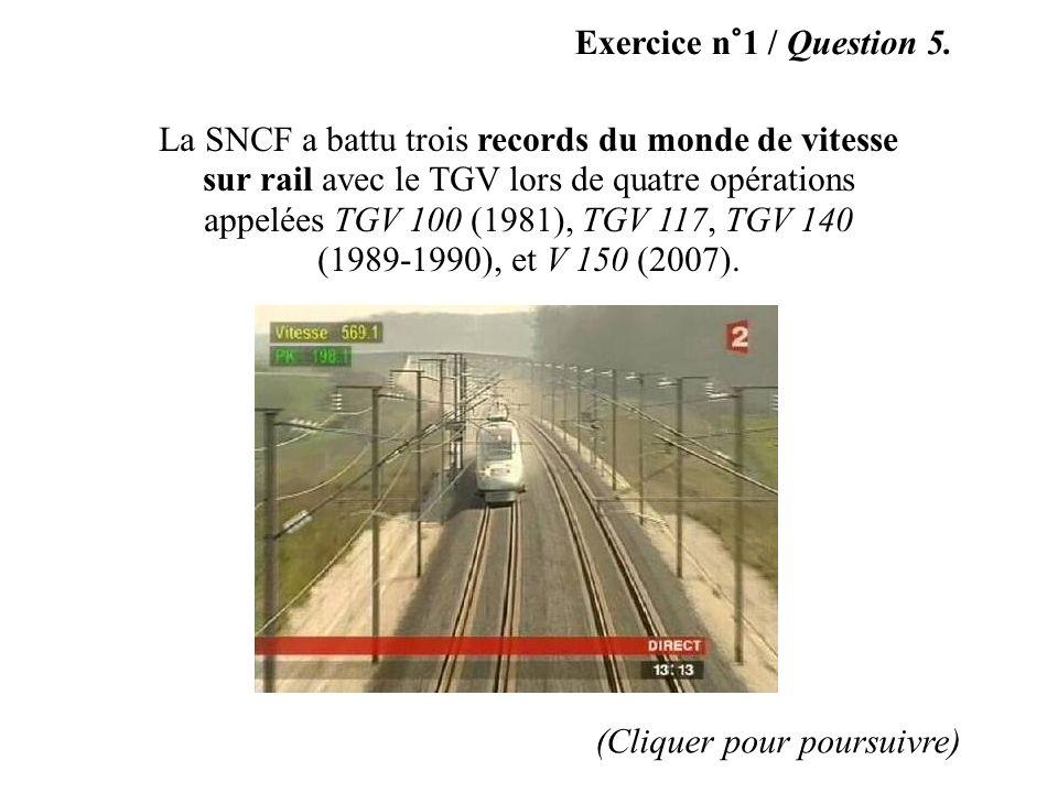 Exercice n°1 / Question 5. La SNCF a battu trois records du monde de vitesse sur rail avec le TGV lors de quatre opérations appelées TGV 100 (1981), T
