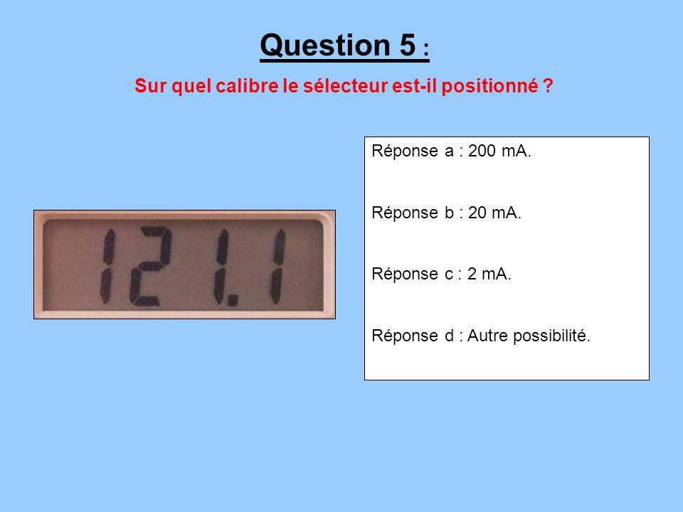 Réponse a : 200 mA. Réponse b : 20 mA. Réponse c : 2 mA. Réponse d : Autre possibilité. Question 5 : Sur quel calibre le sélecteur est-il positionné ?