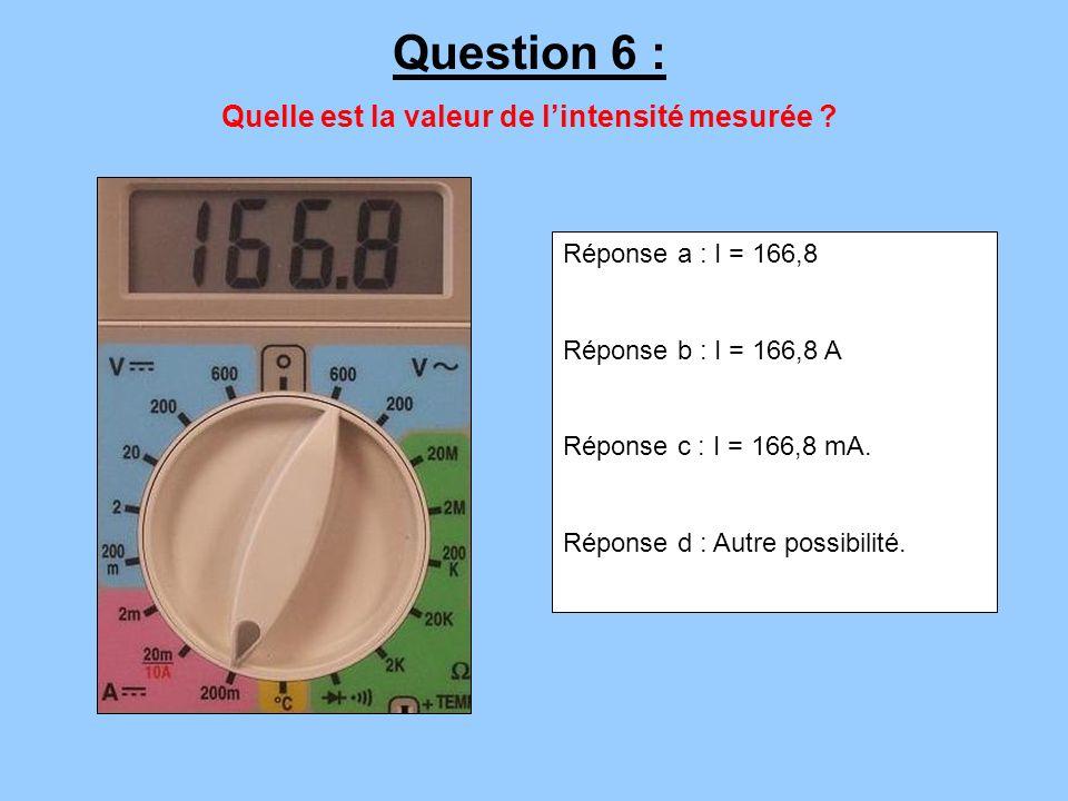 Réponse a : I = 166,8 Réponse b : I = 166,8 A Réponse c : I = 166,8 mA. Réponse d : Autre possibilité. Question 6 : Quelle est la valeur de lintensité
