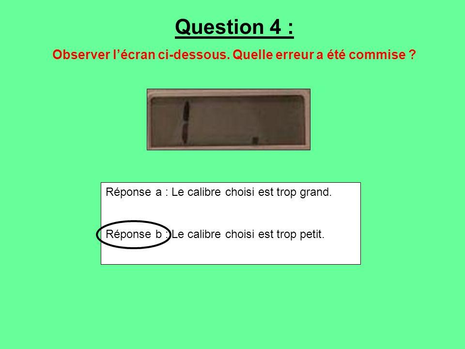 Question 4 : Observer lécran ci-dessous. Quelle erreur a été commise ? Réponse a : Le calibre choisi est trop grand. Réponse b : Le calibre choisi est