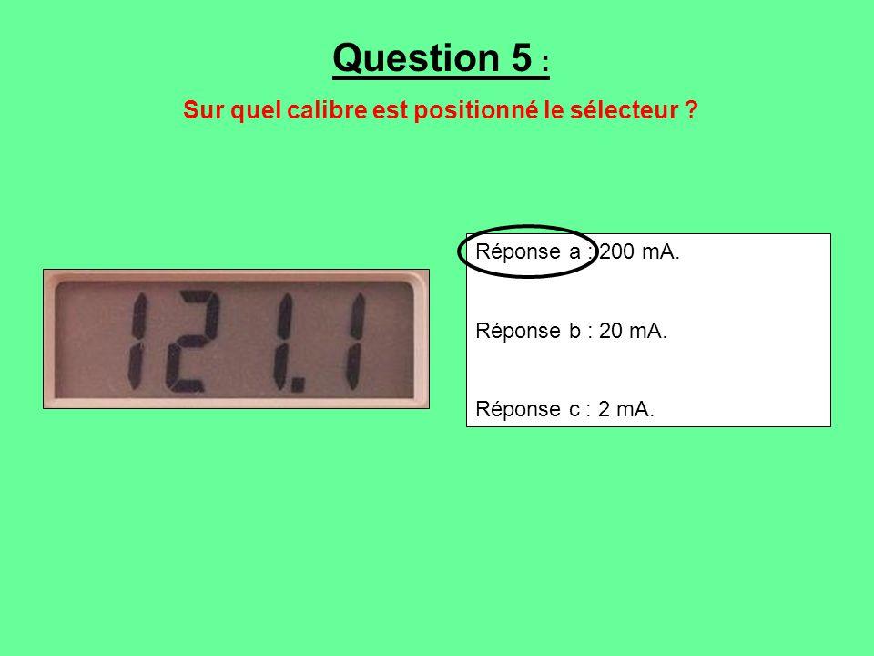 Réponse a : 200 mA. Réponse b : 20 mA. Réponse c : 2 mA. Question 5 : Sur quel calibre est positionné le sélecteur ?