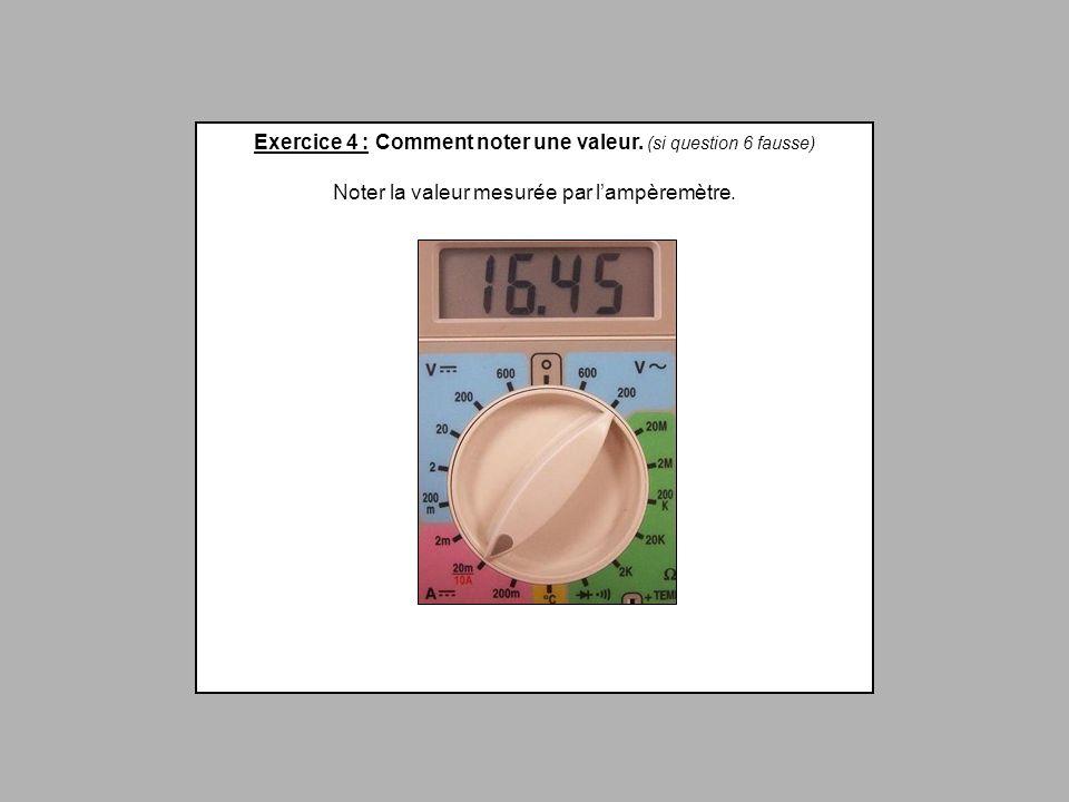 Exercice 4 : Comment noter une valeur. (si question 6 fausse) Noter la valeur mesurée par lampèremètre.