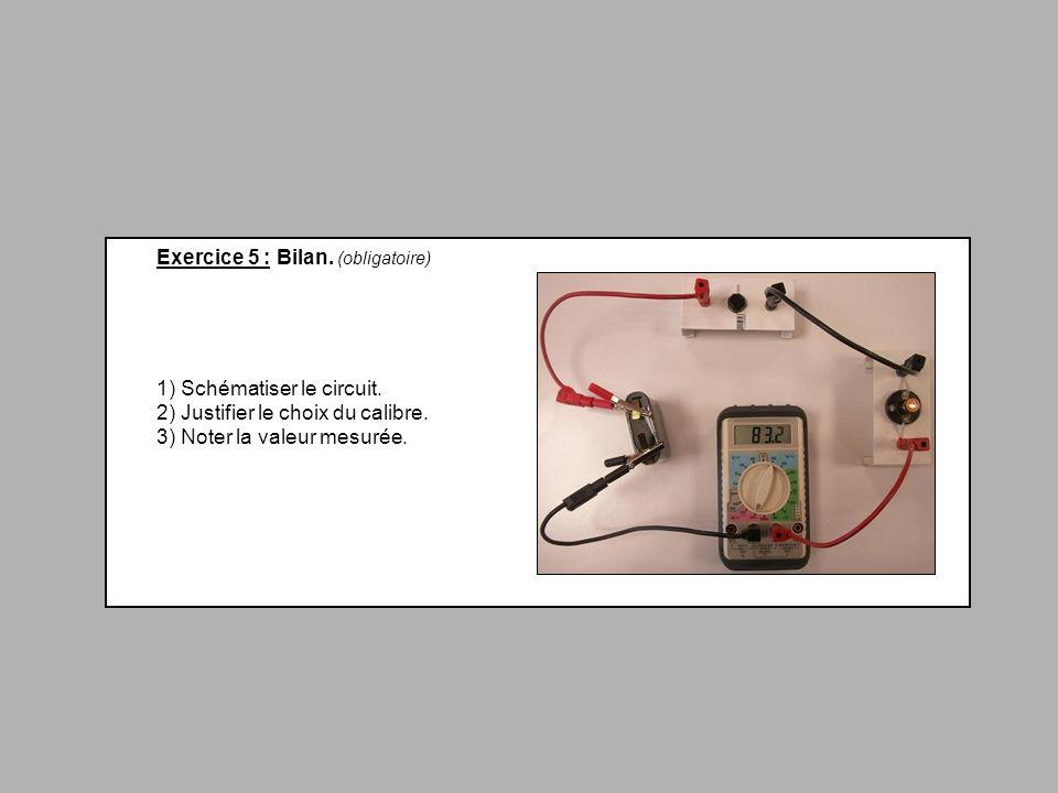 Exercice 5 : Bilan. (obligatoire) 1) Schématiser le circuit. 2) Justifier le choix du calibre. 3) Noter la valeur mesurée.