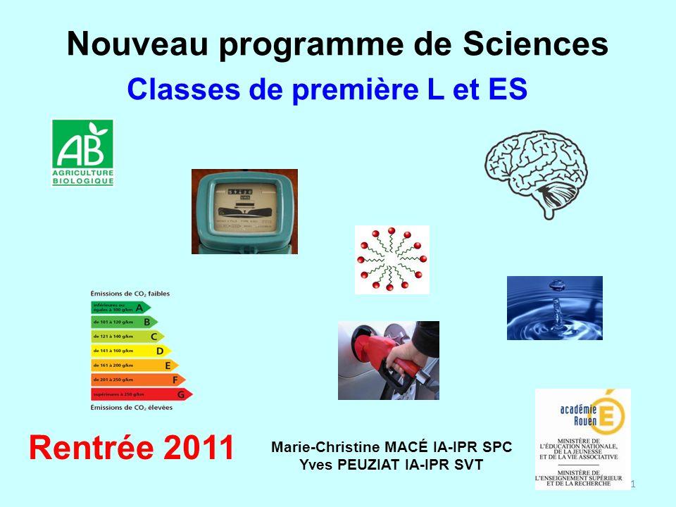 1 Nouveau programme de Sciences Rentrée 2011 Classes de première L et ES Marie-Christine MACÉ IA-IPR SPC Yves PEUZIAT IA-IPR SVT