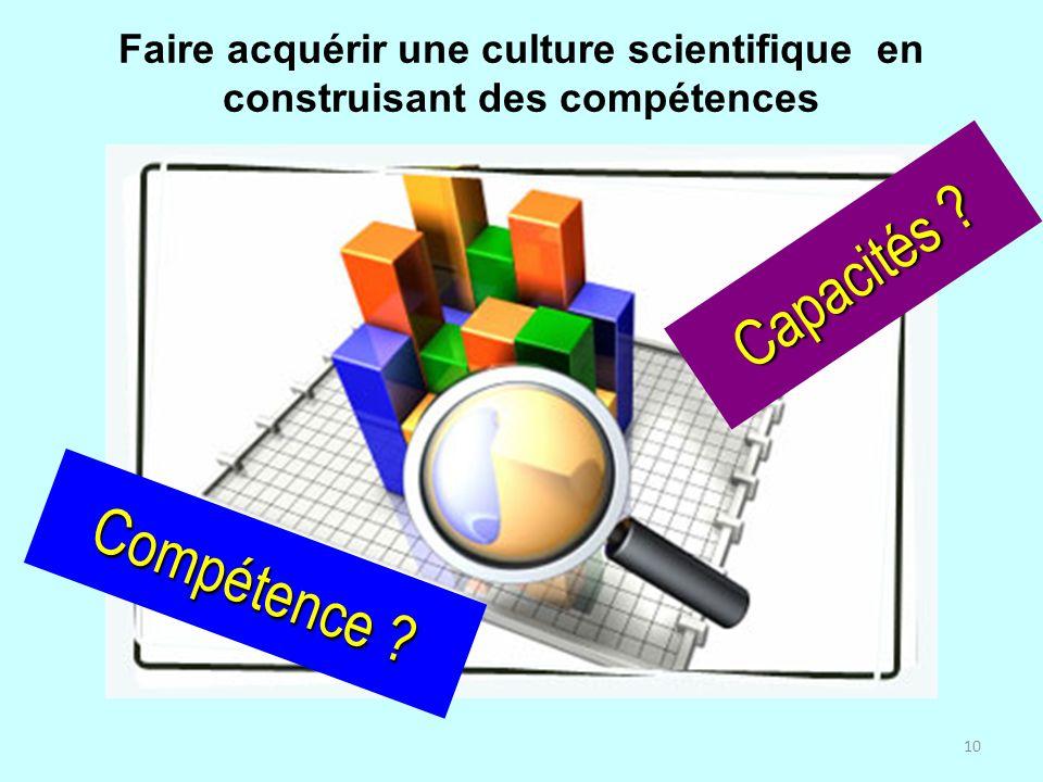 10 Faire acquérir une culture scientifique en construisant des compétences Compétence ? Capacités ?
