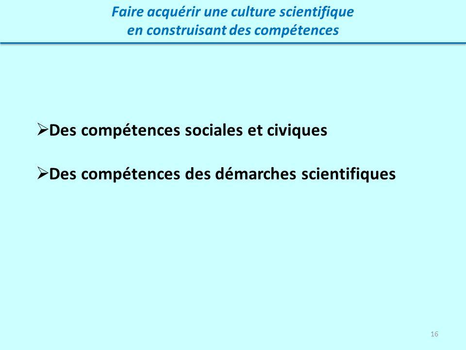 16 Faire acquérir une culture scientifique en construisant des compétences Des compétences sociales et civiques Des compétences des démarches scientif