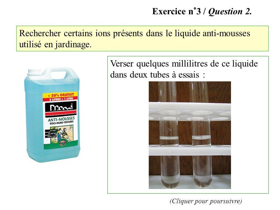 Exercice n°3 / Question 2. Rechercher certains ions présents dans le liquide anti-mousses utilisé en jardinage. Verser quelques millilitres de ce liqu