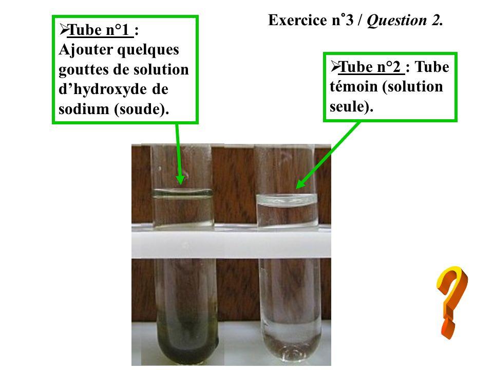 Exercice n°3 / Question 2. Tube n°1 : Ajouter quelques gouttes de solution dhydroxyde de sodium (soude). Tube n°2 : Tube témoin (solution seule).