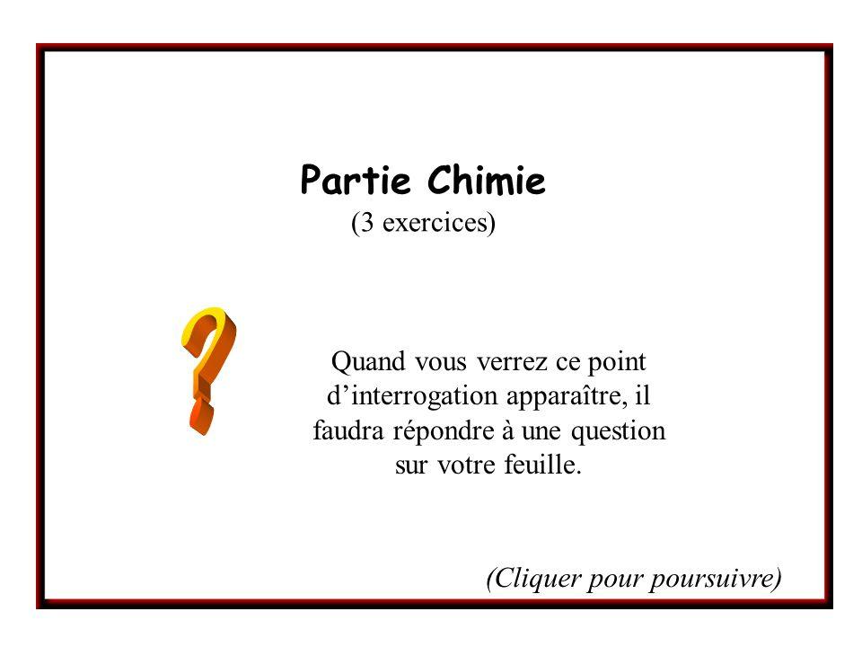 Partie Chimie (3 exercices) Quand vous verrez ce point dinterrogation apparaître, il faudra répondre à une question sur votre feuille.
