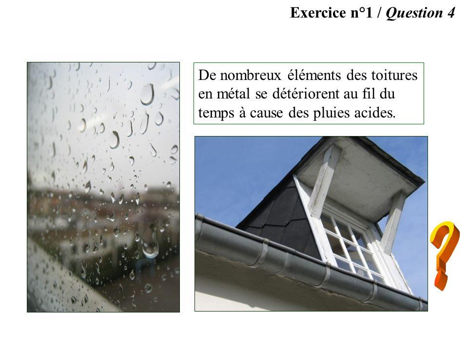 Exercice n°1 / Question 4 De nombreux éléments des toitures en métal se détériorent au fil du temps à cause des pluies acides.