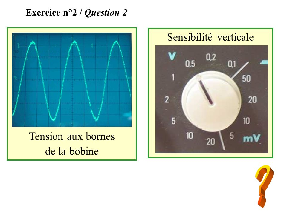 Exercice n°2 / Question 2 Sensibilité verticale Tension aux bornes de la bobine