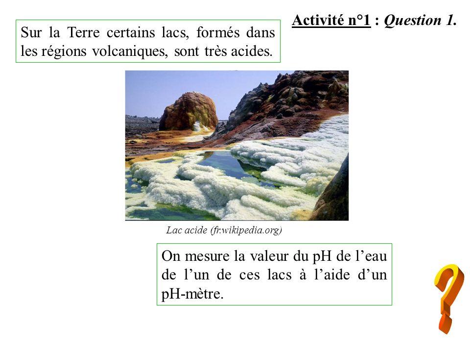 Sur la Terre certains lacs, formés dans les régions volcaniques, sont très acides. Activité n°1 : Question 1. On mesure la valeur du pH de leau de lun