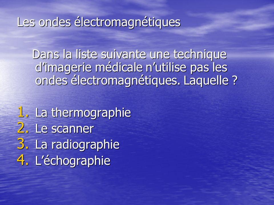 Les ondes électromagnétiques Dans la liste suivante une technique dimagerie médicale nutilise pas les ondes électromagnétiques.