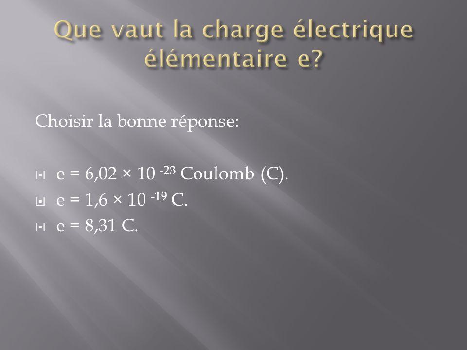 Choisir la bonne réponse: e = 6,02 × 10 -23 Coulomb (C). e = 1,6 × 10 -19 C. e = 8,31 C.
