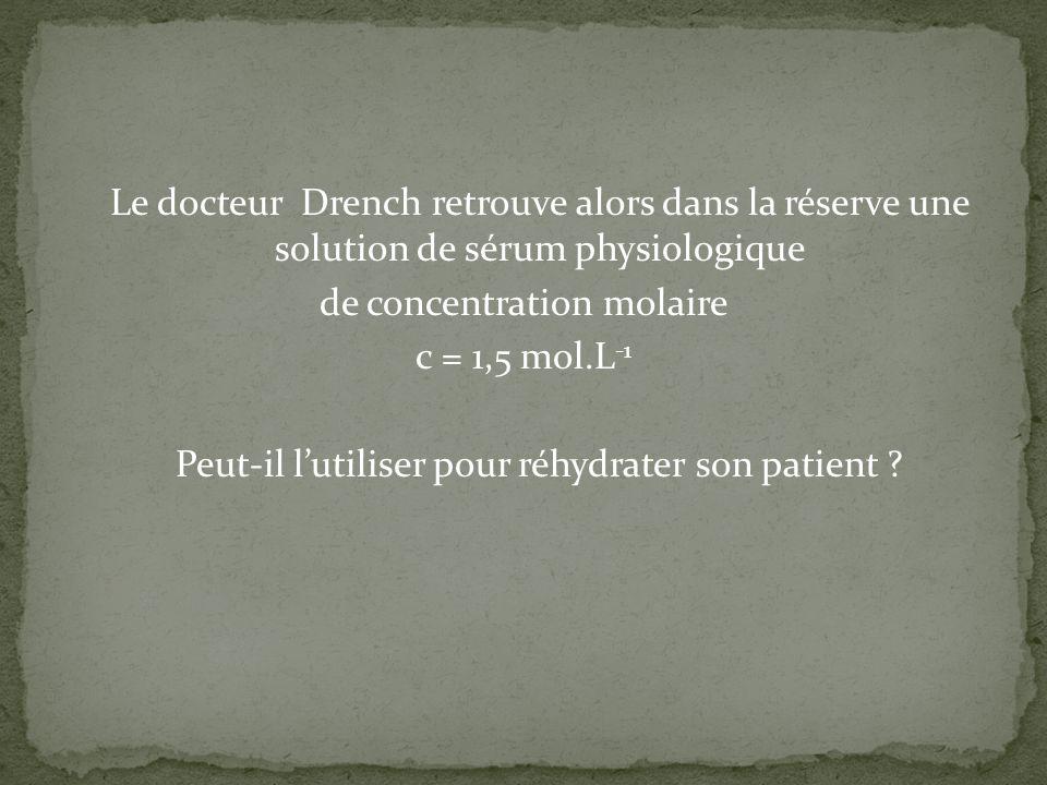 Le docteur Drench retrouve alors dans la réserve une solution de sérum physiologique de concentration molaire c = 1,5 mol.L -1 Peut-il lutiliser pour réhydrater son patient ?
