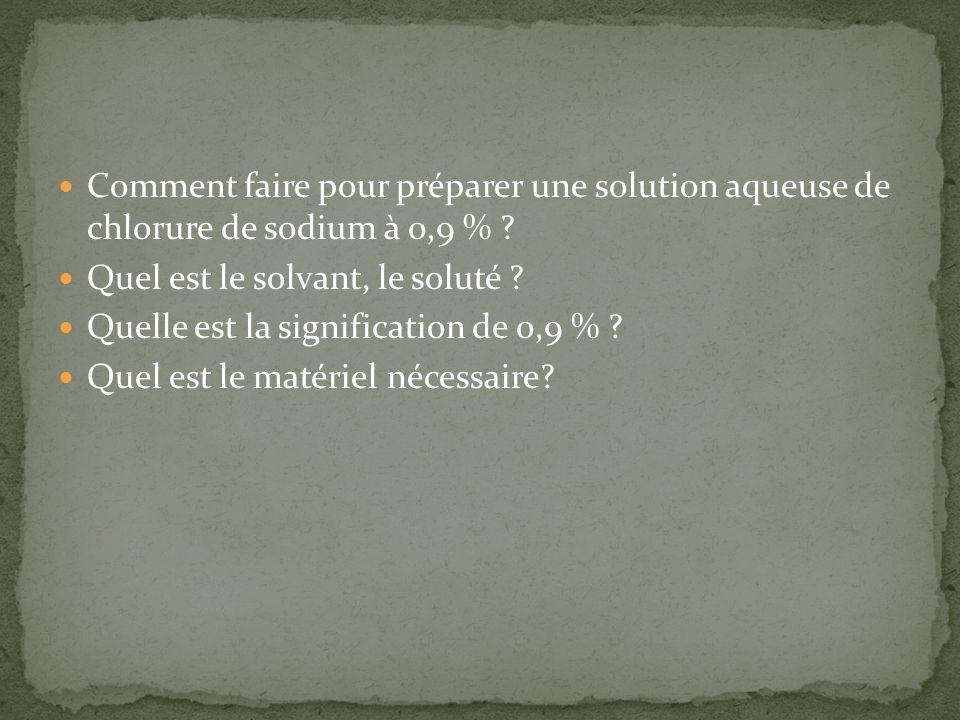 Comment faire pour préparer une solution aqueuse de chlorure de sodium à 0,9 % ? Quel est le solvant, le soluté ? Quelle est la signification de 0,9 %