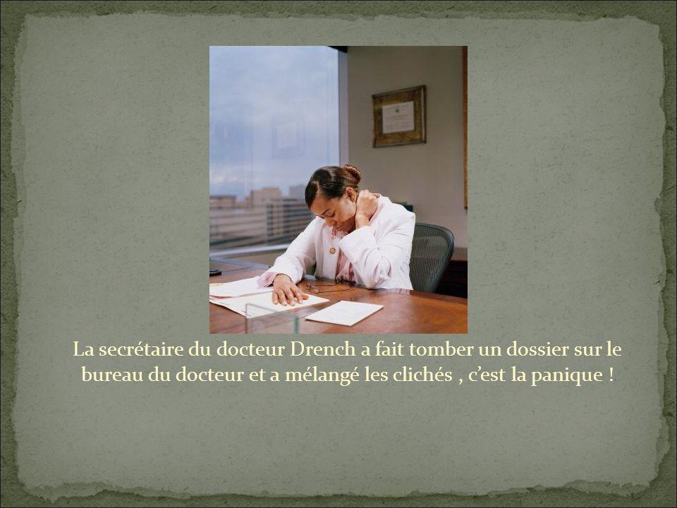 La secrétaire du docteur Drench a fait tomber un dossier sur le bureau du docteur et a mélangé les clichés, cest la panique !