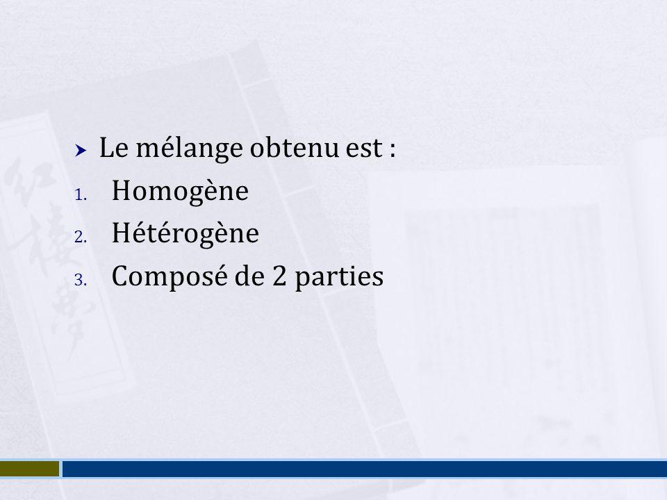 Le mélange obtenu est : 1. Homogène 2. Hétérogène 3. Composé de 2 parties