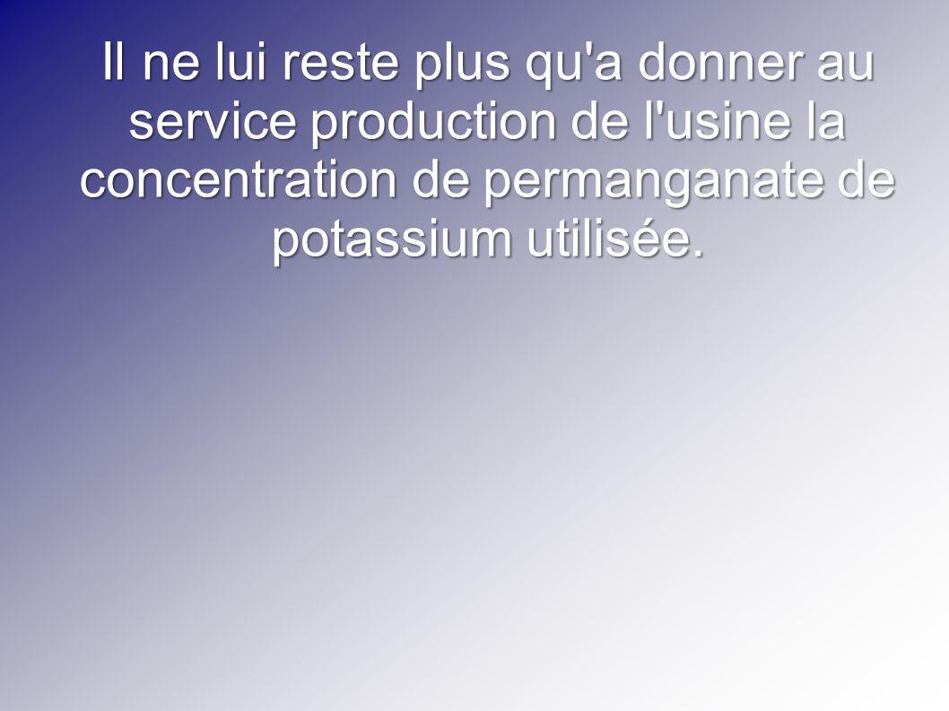 Il ne lui reste plus qu'a donner au service production de l'usine la concentration de permanganate de potassium utilisée.