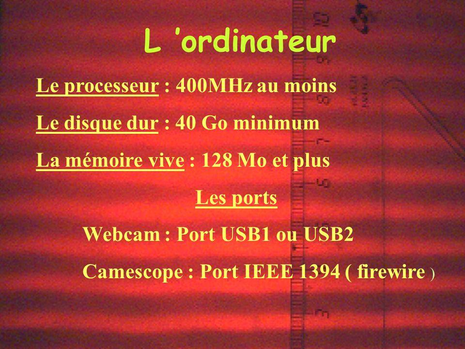 L ordinateur Le processeur : 400MHz au moins Le disque dur : 40 Go minimum La mémoire vive : 128 Mo et plus Les ports Webcam : Port USB1 ou USB2 Camescope : Port IEEE 1394 ( firewire )