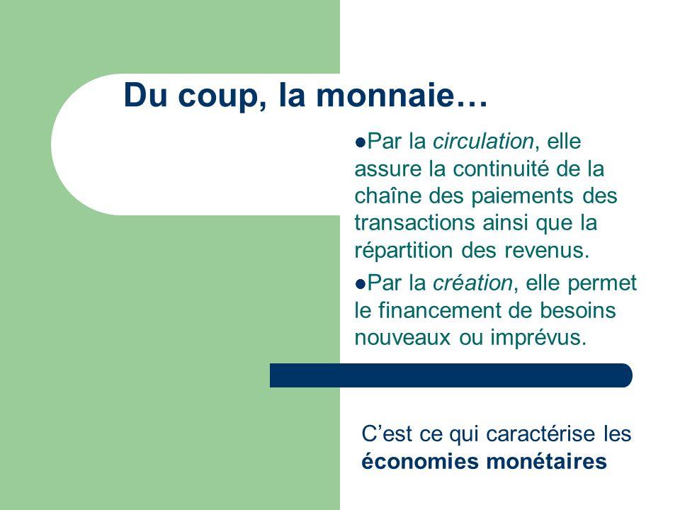 Du coup, la monnaie… Par la circulation, elle assure la continuité de la chaîne des paiements des transactions ainsi que la répartition des revenus.