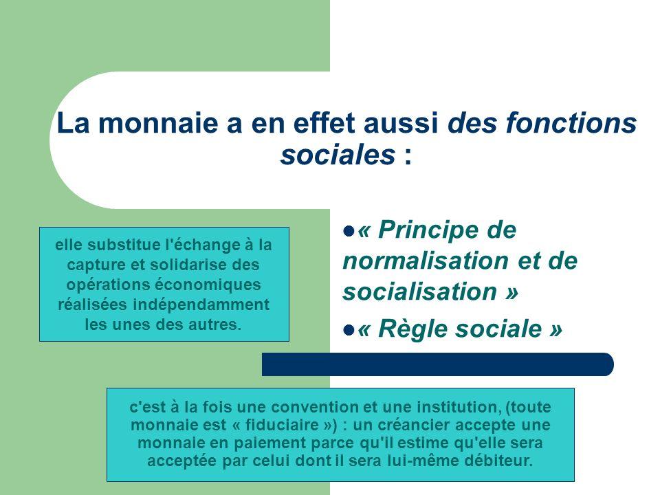 La monnaie a en effet aussi des fonctions sociales : « Principe de normalisation et de socialisation » « Règle sociale » elle substitue l échange à la capture et solidarise des opérations économiques réalisées indépendamment les unes des autres.