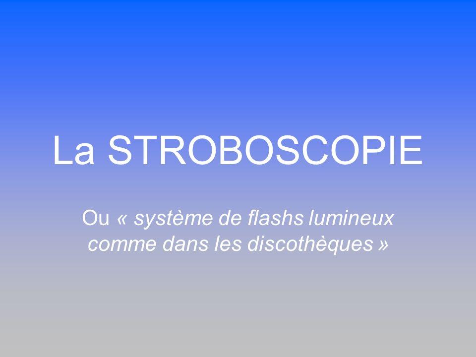 La STROBOSCOPIE Ou « système de flashs lumineux comme dans les discothèques »