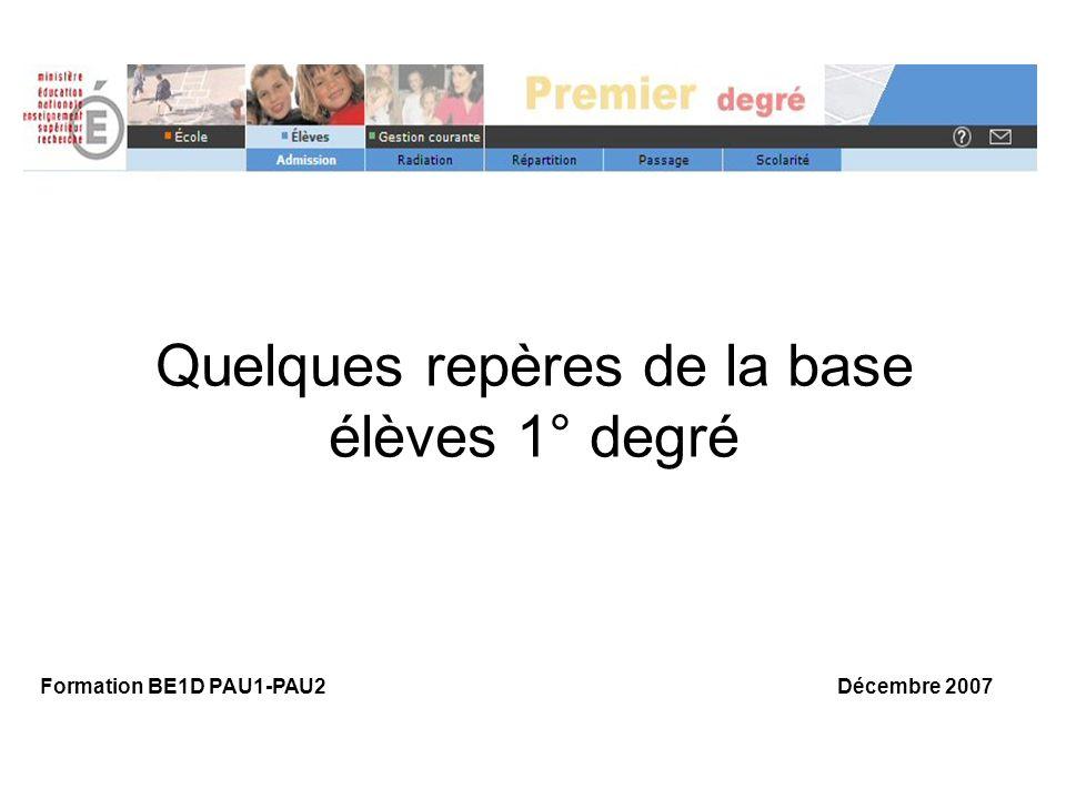Quelques repères de la base élèves 1° degré Formation BE1D PAU1-PAU2 Décembre 2007