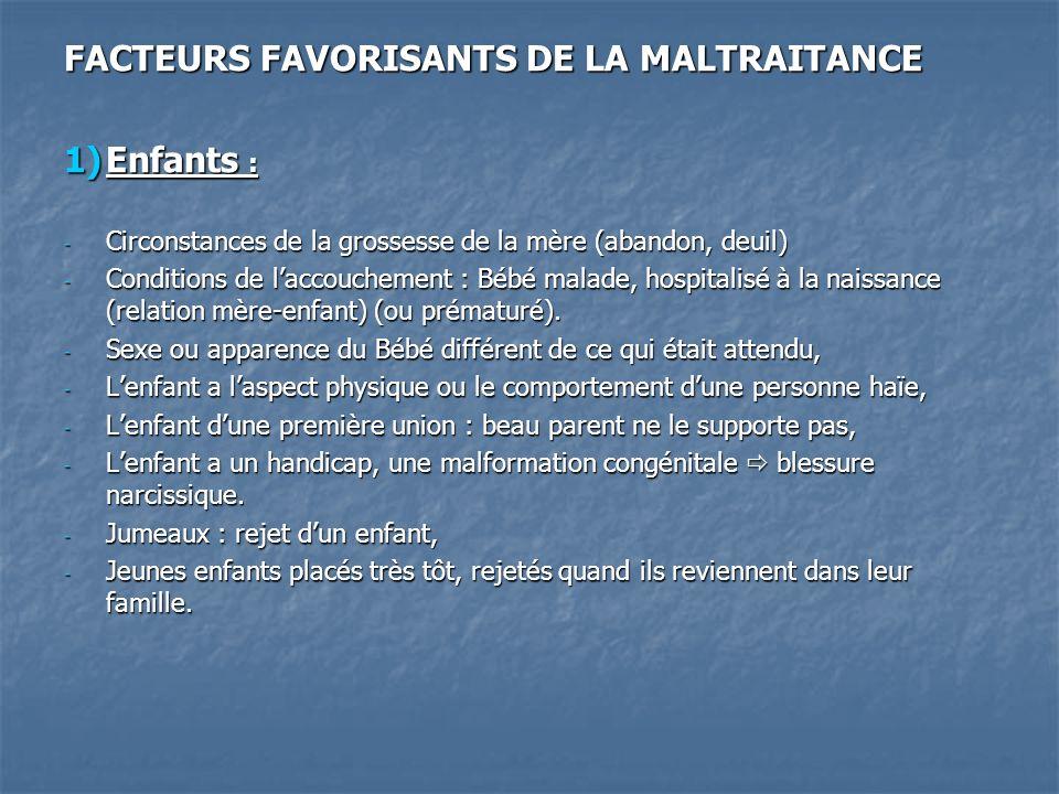 FACTEURS FAVORISANTS DE LA MALTRAITANCE 1)Enfants : - Circonstances de la grossesse de la mère (abandon, deuil) - Conditions de laccouchement : Bébé m