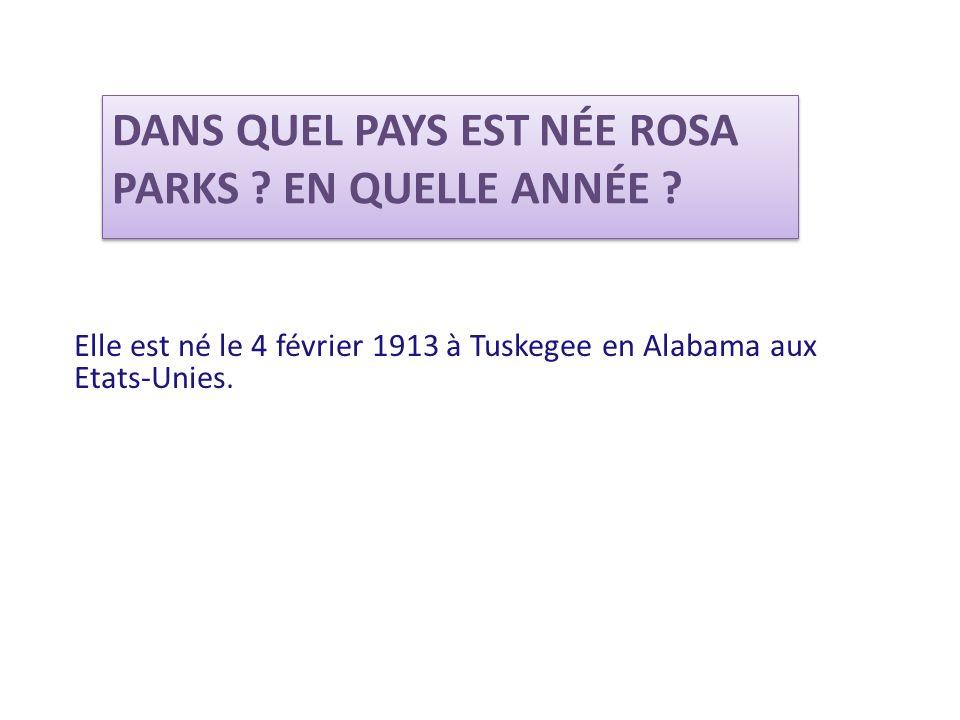 DANS QUEL PAYS EST NÉE ROSA PARKS ? EN QUELLE ANNÉE ? Elle est né le 4 février 1913 à Tuskegee en Alabama aux Etats-Unies.