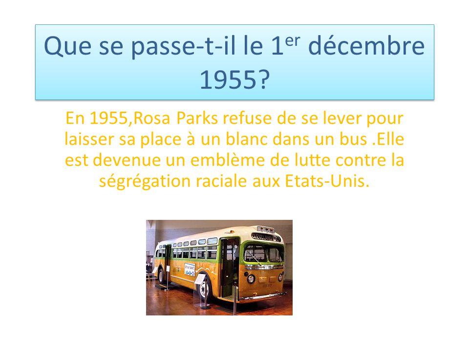 Que se passe-t-il le 1 er décembre 1955? En 1955,Rosa Parks refuse de se lever pour laisser sa place à un blanc dans un bus.Elle est devenue un emblèm