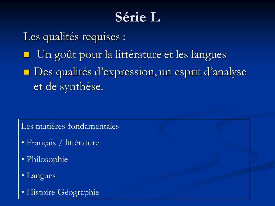 Série L Les qualités requises : Un goût pour la littérature et les langues Un goût pour la littérature et les langues Des qualités dexpression, un esprit danalyse et de synthèse.