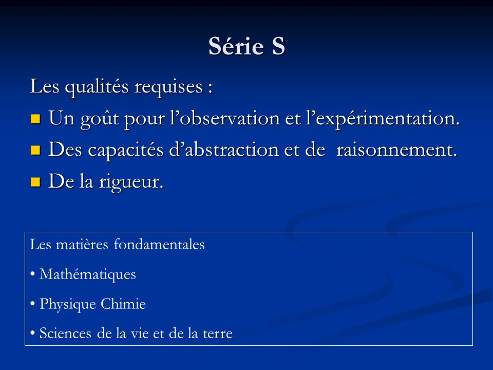 Série S Les qualités requises : Un goût pour lobservation et lexpérimentation. Un goût pour lobservation et lexpérimentation. Des capacités dabstracti