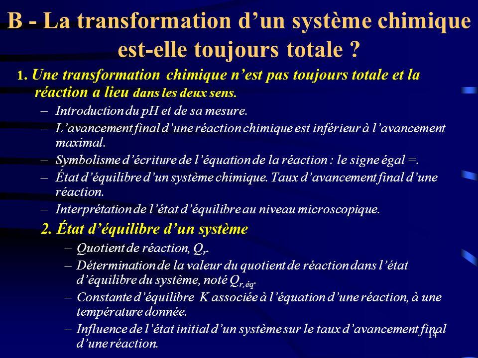 14 B - La transformation dun système chimique est-elle toujours totale ? 1. Une transformation chimique nest pas toujours totale et la réaction a lieu