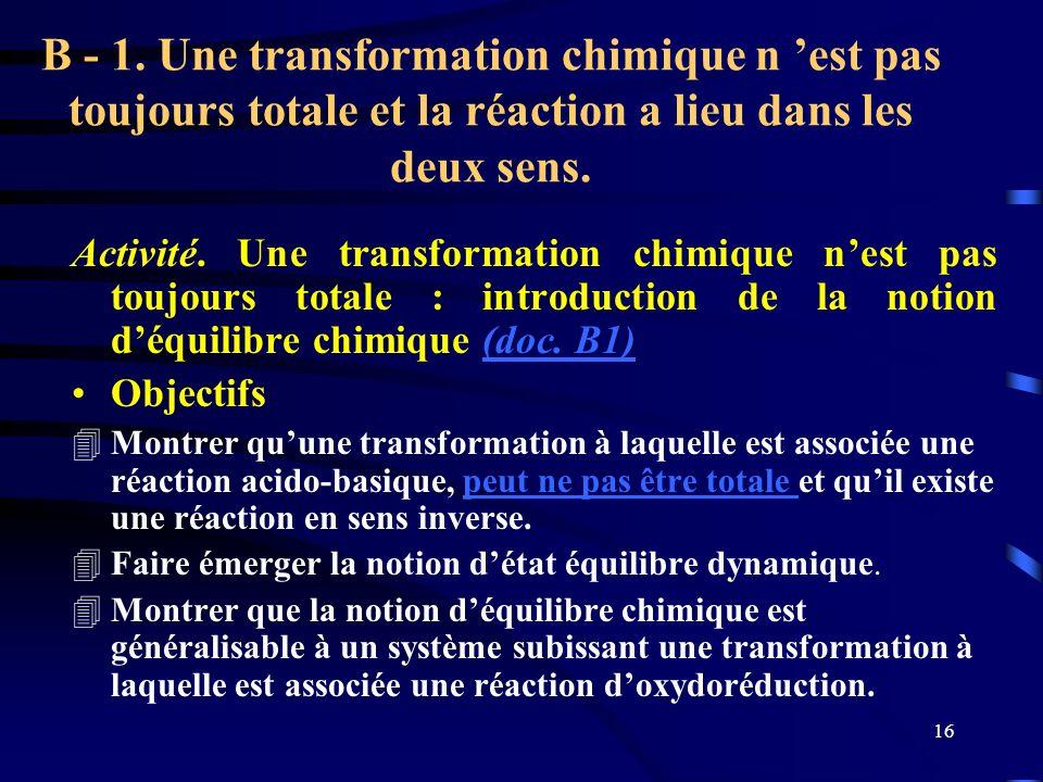 16 B - 1. Une transformation chimique n est pas toujours totale et la réaction a lieu dans les deux sens. Activité. Une transformation chimique nest p