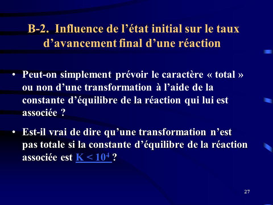 27 B-2. Influence de létat initial sur le taux davancement final dune réaction Peut-on simplement prévoir le caractère « total » ou non dune transform