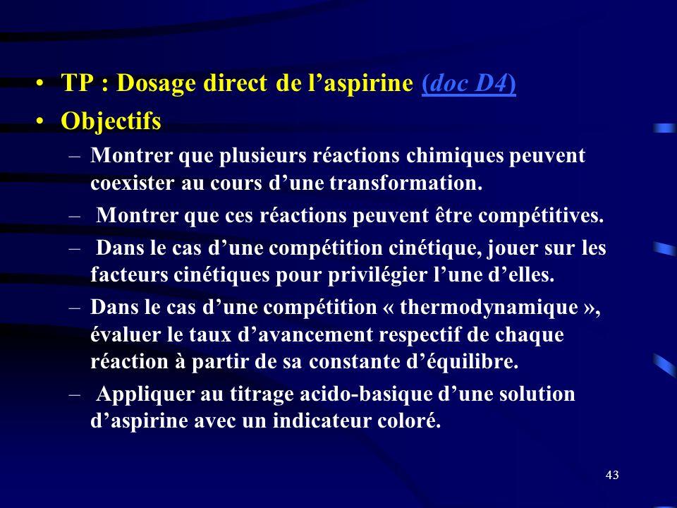 43 TP : Dosage direct de laspirine (doc D4)(doc D4) Objectifs –Montrer que plusieurs réactions chimiques peuvent coexister au cours dune transformatio