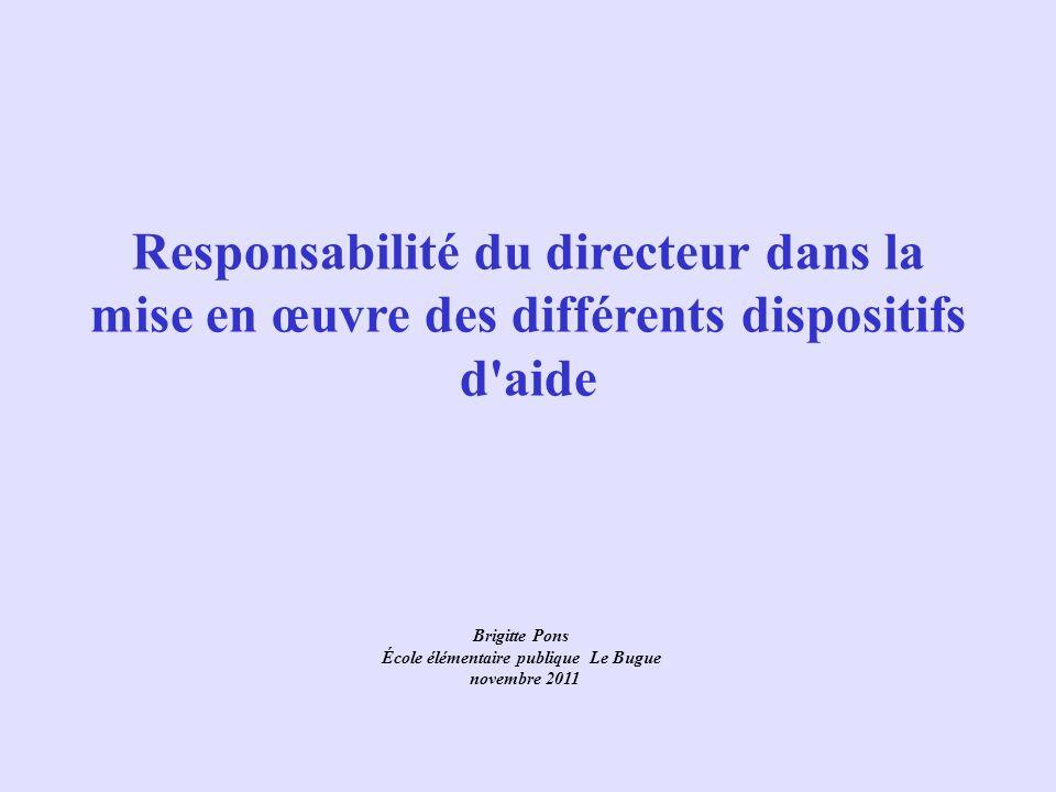 Responsabilité du directeur dans la mise en œuvre des différents dispositifs d'aide Brigitte Pons École élémentaire publique Le Bugue novembre 2011