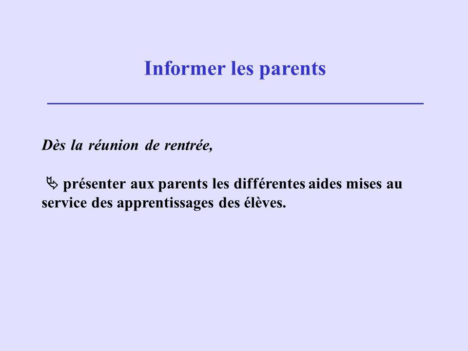 Informer les parents ____________________________________ Dès la réunion de rentrée, présenter aux parents les différentes aides mises au service des