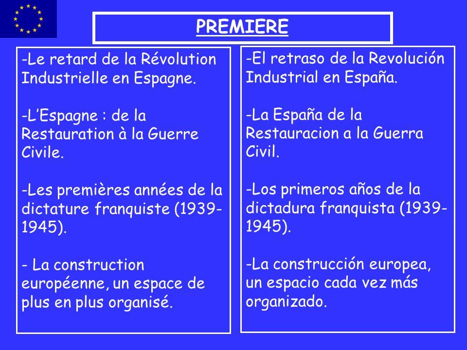 PREMIERE -Le retard de la Révolution Industrielle en Espagne. -LEspagne : de la Restauration à la Guerre Civile. -Les premières années de la dictature