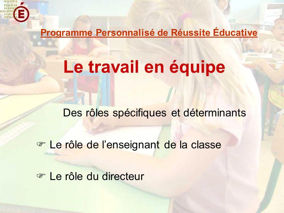 Le travail en équipe Des rôles spécifiques et déterminants Le rôle de lenseignant de la classe Le rôle du directeur Programme Personnalisé de Réussite