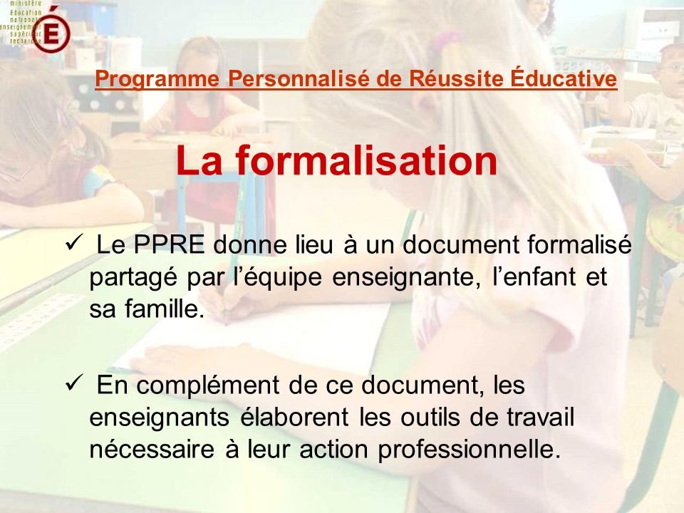 La formalisation Le PPRE donne lieu à un document formalisé partagé par léquipe enseignante, lenfant et sa famille. En complément de ce document, les