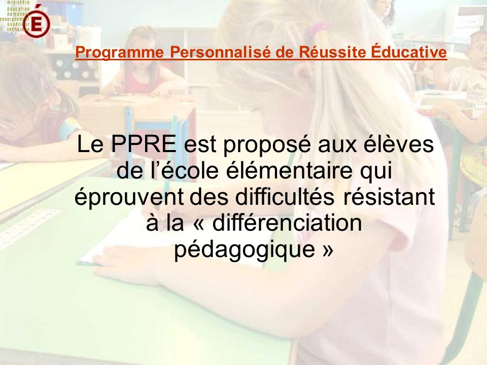 Le PPRE est proposé aux élèves de lécole élémentaire qui éprouvent des difficultés résistant à la « différenciation pédagogique » Programme Personnalisé de Réussite Éducative