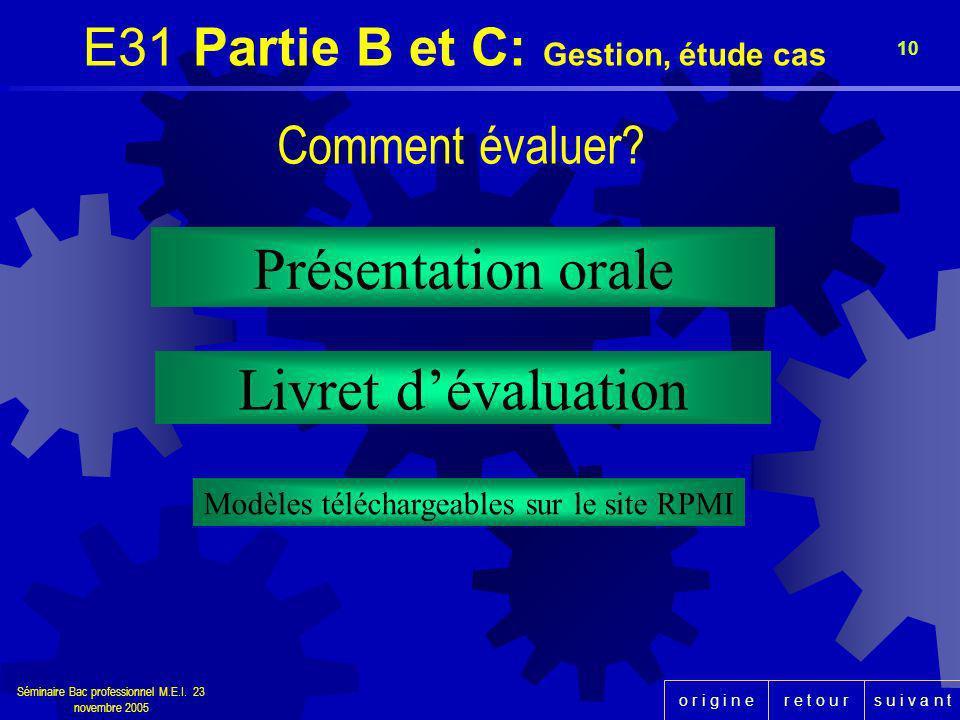 r e t o u rs u i v a n to r i g i n e Séminaire Bac professionnel M.E.I. 23 novembre 2005 10 Présentation orale E31 Partie B et C: Gestion, étude cas