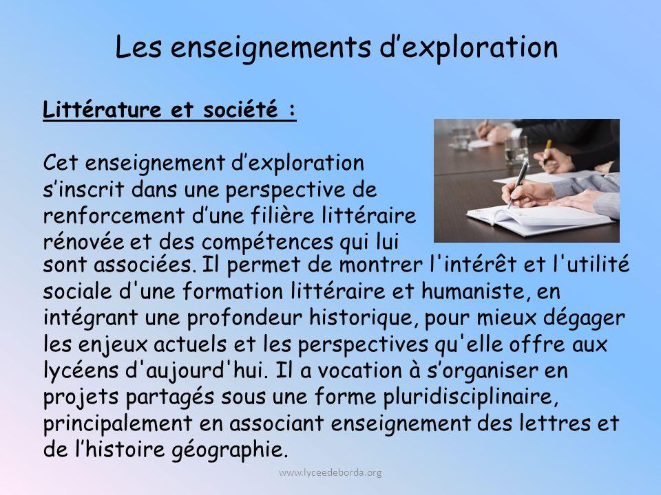 Les enseignements dexploration Littérature et société : Cet enseignement dexploration sinscrit dans une perspective de renforcement dune filière littéraire rénovée et des compétences qui lui sont associées.